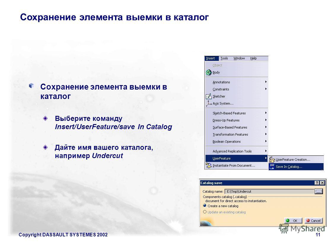 Copyright DASSAULT SYSTEMES 200211 Сохранение элемента выемки в каталог Выберите команду Insert/UserFeature/save In Catalog Дайте имя вашего каталога, например Undercut Сохранение элемента выемки в каталог