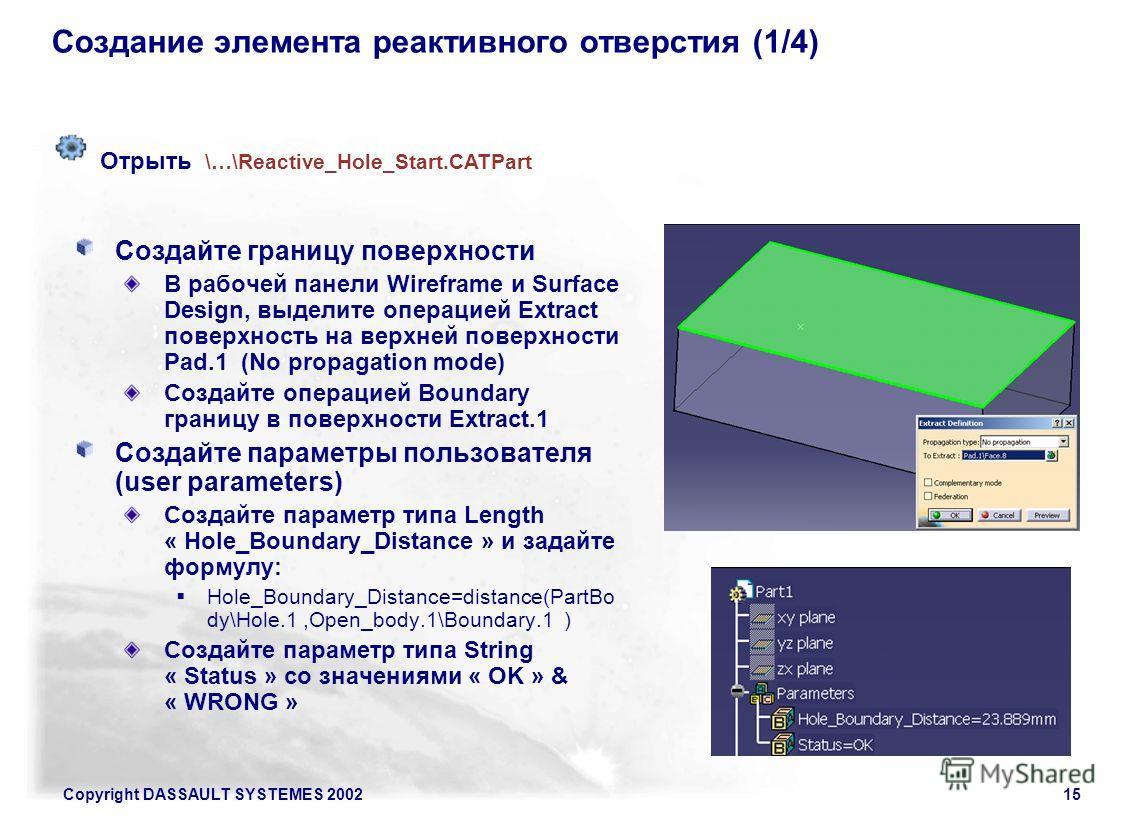 Copyright DASSAULT SYSTEMES 200215 Создание элемента реактивного отверстия (1/4) Создайте границу поверхности В рабочей панели Wireframe и Surface Design, выделите операцией Extract поверхность на верхней поверхности Pad.1 (No propagation mode) Созда