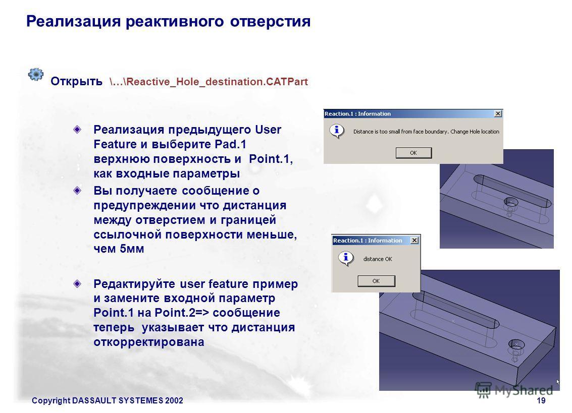 Copyright DASSAULT SYSTEMES 200219 Реализация реактивного отверстия Реализация предыдущего User Feature и выберите Pad.1 верхнюю поверхность и Point.1, как входные параметры Вы получаете сообщение о предупреждении что дистанция между отверстием и гра