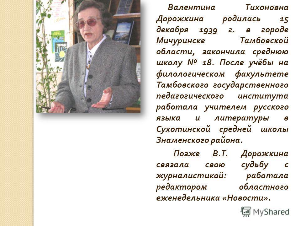 Валентина Тихоновна Дорожкина родилась 15 декабря 1939 г. в городе Мичуринске Тамбовской области, закончила среднюю школу 18. После учёбы на филологическом факультете Тамбовского государственного педагогического института работала учителем русского я