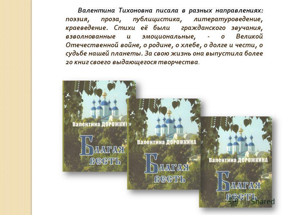 Валентина Тихоновна писала в разных направлениях : поэзия, проза, публицистика, литературоведение, краеведение. Стихи её были гражданского звучания, взволнованные и эмоциональные, - о Великой Отечественной войне, о родине, о хлебе, о долге и чести, о