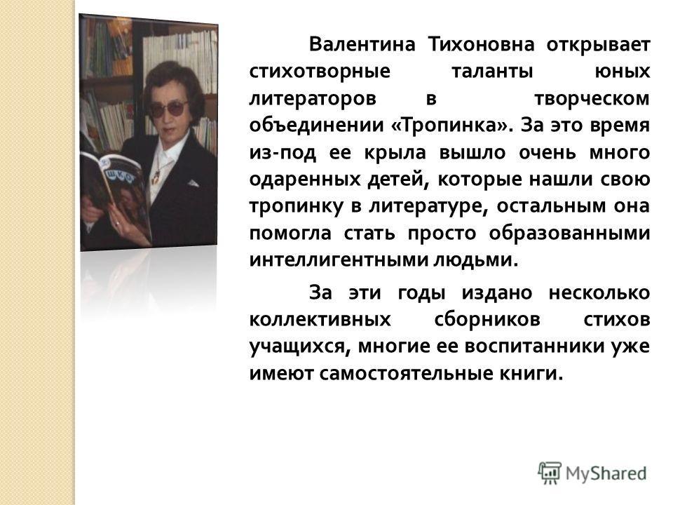 Валентина Тихоновна открывает стихотворные таланты юных литераторов в творческом объединении « Тропинка ». За это время из - под ее крыла вышло 0 чень много одаренных детей, которые нашли свою тропинку в литературе, остальным она помогла стать просто