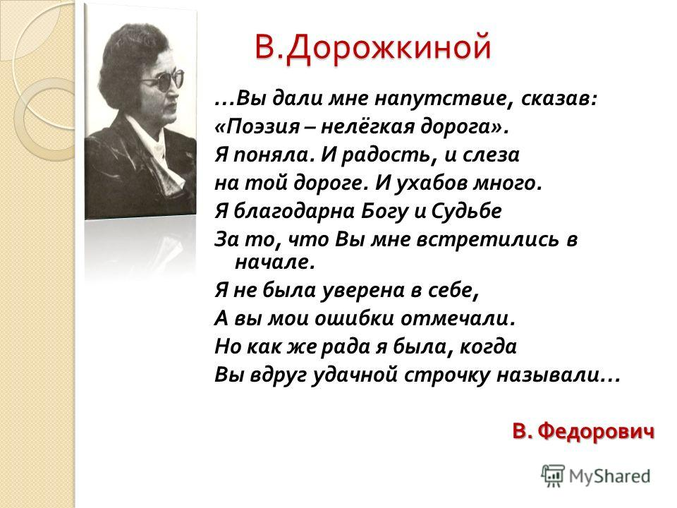 В. Дорожкиной … Вы дали мне напутствие, сказав : « Поэзия – нелёгкая дорога ». Я поняла. И радость, и слеза на той дороге. И ухабов много. Я благодарна Богу и Судьбе За то, что Вы мне встретились в начале. Я не была уверена в себе, А вы мои ошибки от