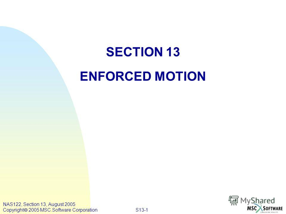 S13-1 NAS122, Section 13, August 2005 Copyright 2005 MSC.Software Corporation SECTION 13 ENFORCED MOTION
