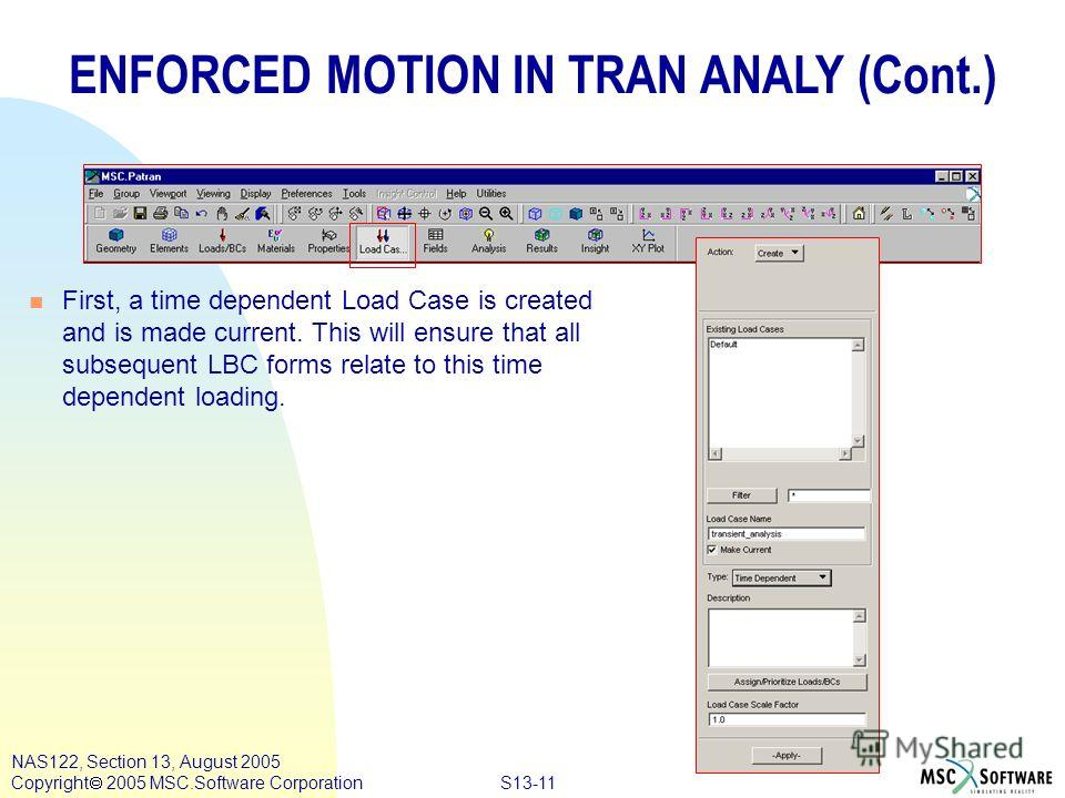 S13-11 NAS122, Section 13, August 2005 Copyright 2005 MSC.Software Corporation n First, a time dependent Load Case is created and is made current. This will ensure that all subsequent LBC forms relate to this time dependent loading. ENFORCED MOTION I