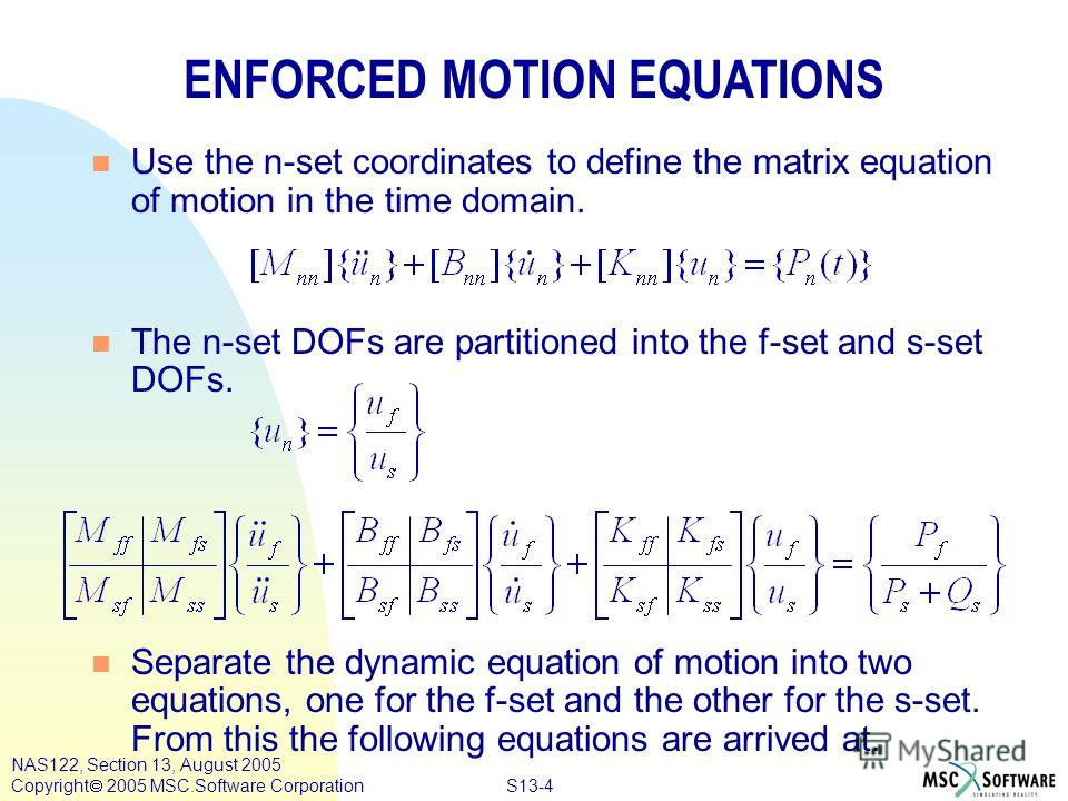 S13-4 NAS122, Section 13, August 2005 Copyright 2005 MSC.Software Corporation ENFORCED MOTION EQUATIONS n Use the n-set coordinates to define the matrix equation of motion in the time domain. n The n-set DOFs are partitioned into the f-set and s-set
