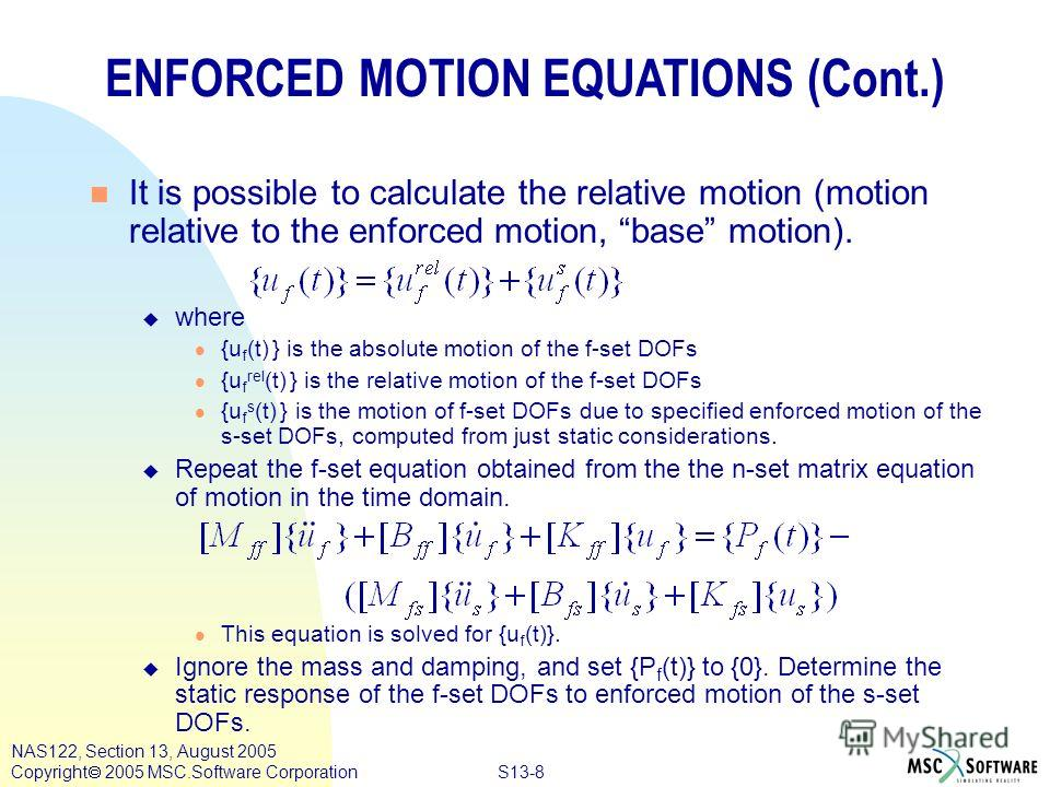 S13-8 NAS122, Section 13, August 2005 Copyright 2005 MSC.Software Corporation ENFORCED MOTION EQUATIONS (Cont.) n It is possible to calculate the relative motion (motion relative to the enforced motion, base motion). u where l {u f (t) } is the absol