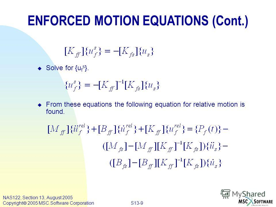S13-9 NAS122, Section 13, August 2005 Copyright 2005 MSC.Software Corporation ENFORCED MOTION EQUATIONS (Cont.) u Solve for {u f s }. u From these equations the following equation for relative motion is found.