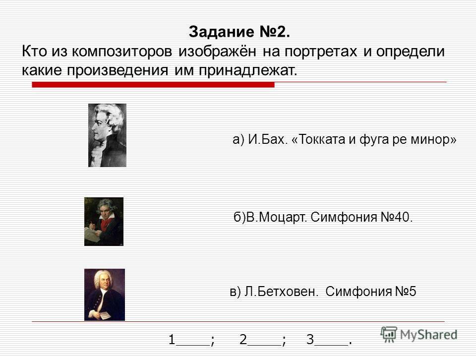 Задание 2. Кто из композиторов изображён на портретах и определи какие произведения им принадлежат. а) И.Бах. «Токката и фуга ре минор» б)В.Моцарт. Симфония 40. в) Л.Бетховен. Симфония 5 1____; 2____; 3____.