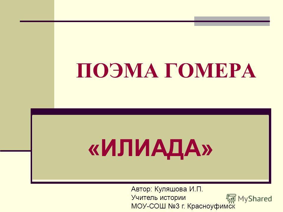 ПОЭМА ГОМЕРА «ИЛИАДА» Автор: Куляшова И.П. Учитель истории МОУ-СОШ 3 г. Красноуфимск