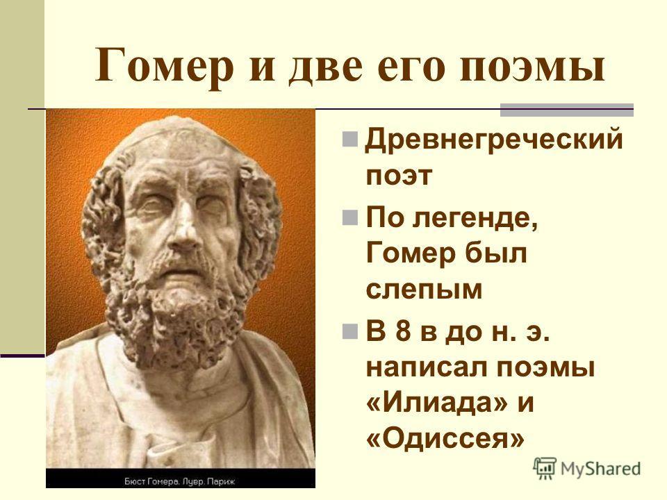 Гомер и две его поэмы Древнегреческий поэт По легенде, Гомер был слепым В 8 в до н. э. написал поэмы «Илиада» и «Одиссея»