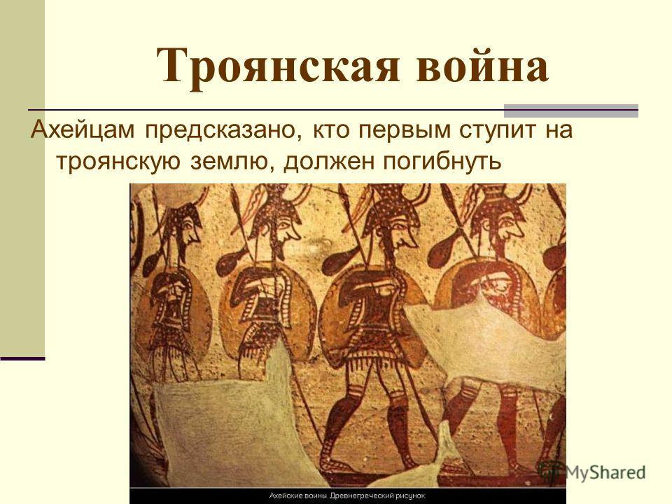 Троянская война Ахейцам предсказано, кто первым ступит на троянскую землю, должен погибнуть