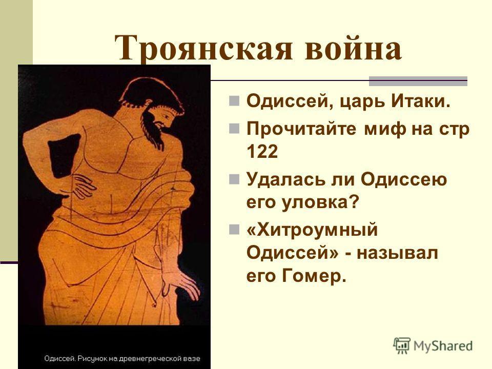 Троянская война Одиссей, царь Итаки. Прочитайте миф на стр 122 Удалась ли Одиссею его уловка? «Хитроумный Одиссей» - называл его Гомер.