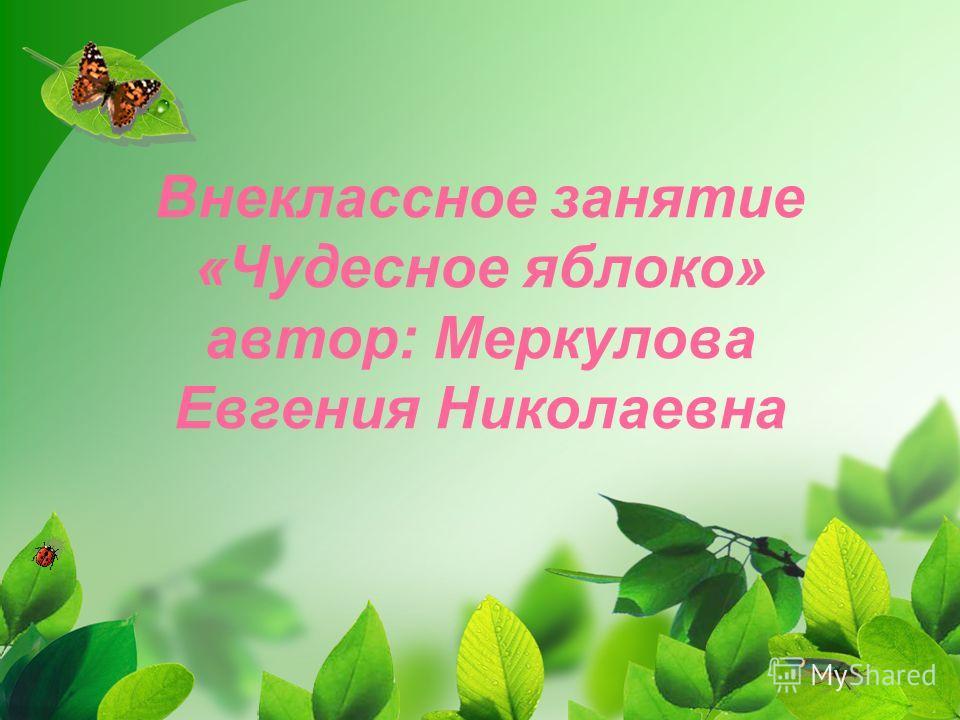 Внеклассное занятие «Чудесное яблоко» автор: Меркулова Евгения Николаевна