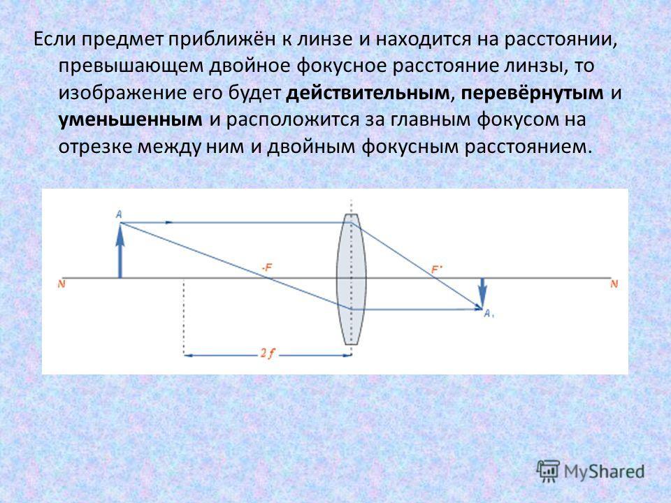 Если предмет приближён к линзе и находится на расстоянии, превышающем двойное фокусное расстояние линзы, то изображение его будет действительным, перевёрнутым и уменьшенным и расположится за главным фокусом на отрезке между ним и двойным фокусным рас