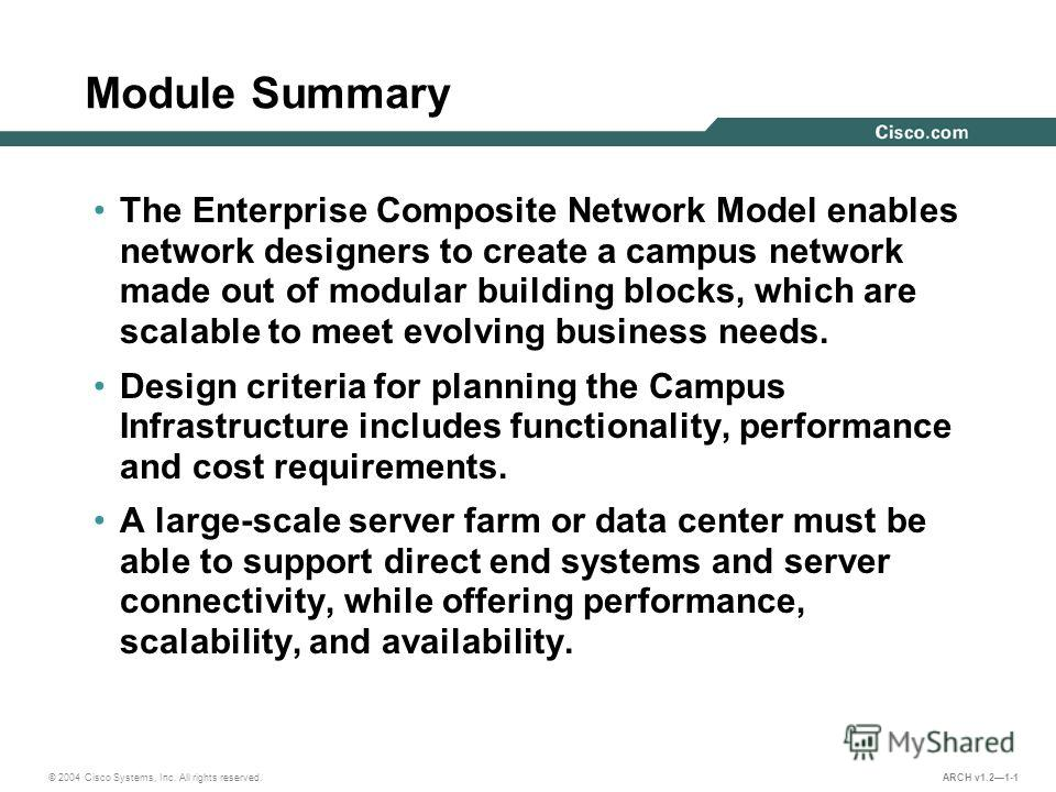 © 2004 Cisco Systems, Inc. All rights reserved. ARCH v1.21-1 Module Summary The Enterprise Composite Network Model enables network designers to create a campus network made out of modular building blocks, which are scalable to meet evolving business
