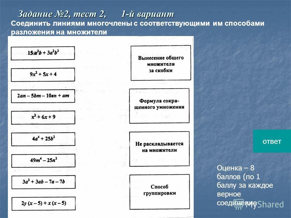 Соединить линиями многочлены с соответствующими им способами разложения на множители Оценка – 8 баллов (по 1 баллу за каждое верное соединение Задание 2, тест 2, 1-й вариант ответ