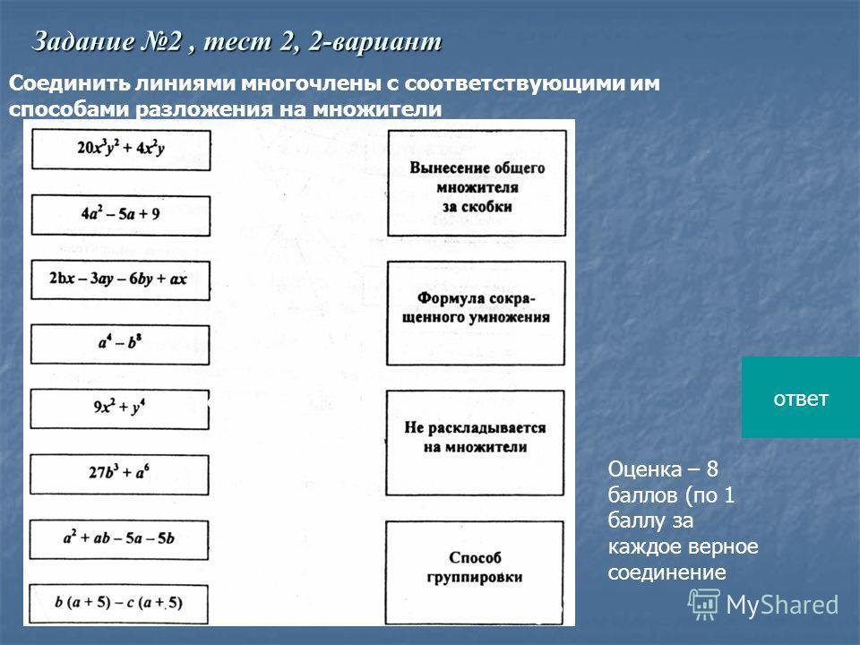 Соединить линиями многочлены с соответствующими им способами разложения на множители Оценка – 8 баллов (по 1 баллу за каждое верное соединение Задание 2, тест 2, 2-вариант ответ