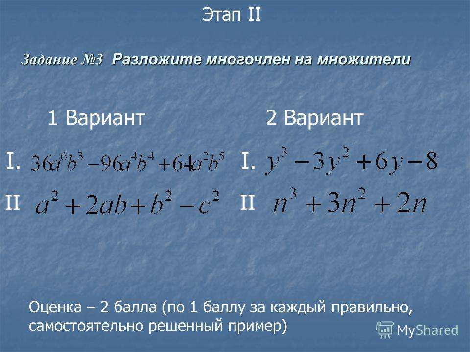 Задание 3 Разложите многочлен на множители Этап II I. II 1 Вариант 2 Вариант Оценка – 2 балла (по 1 баллу за каждый правильно, самостоятельно решенный пример)