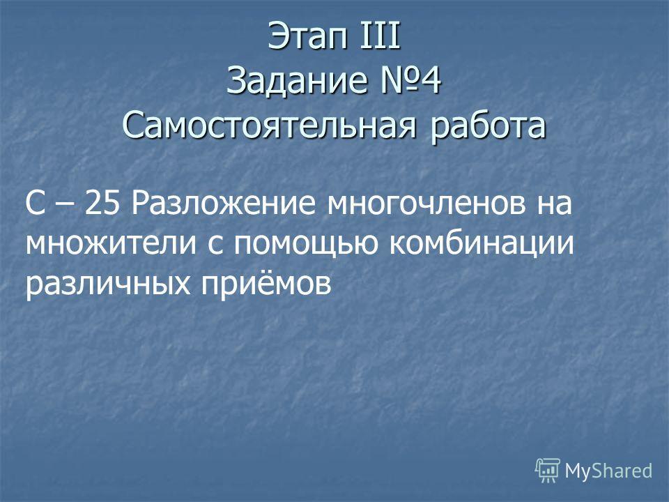 Этап III Задание 4 Самостоятельная работа С – 25 Разложение многочленов на множители с помощью комбинации различных приёмов