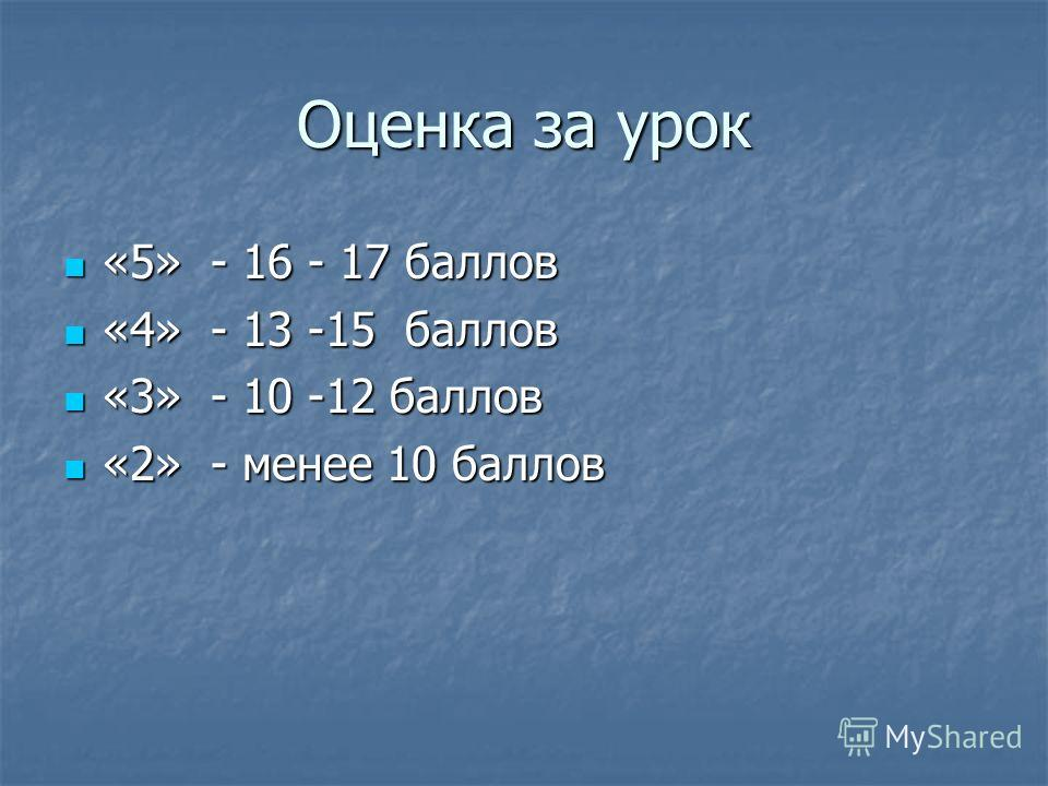 Оценка за урок «5» - 16 - 17 баллов «5» - 16 - 17 баллов «4» - 13 -15 баллов «4» - 13 -15 баллов «3» - 10 -12 баллов «3» - 10 -12 баллов «2» - менее 10 баллов «2» - менее 10 баллов