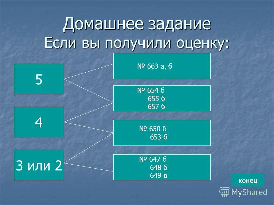 Домашнее задание Если вы получили оценку: 5 4 3 или 2 663 а, б 654 б 655 б 657 б 650 б 653 б 647 б 648 б 649 в конец