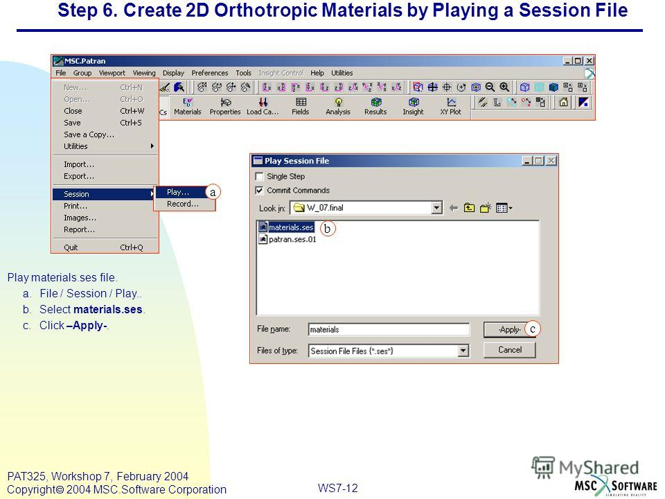 Mar120, Workshop 10, March 2001 WS7-12 PAT325, Workshop 7, February 2004 Copyright 2004 MSC.Software Corporation Step 6. Create 2D Orthotropic Materials by Playing a Session File Play materials.ses file. a.File / Session / Play.. b.Select materials.s