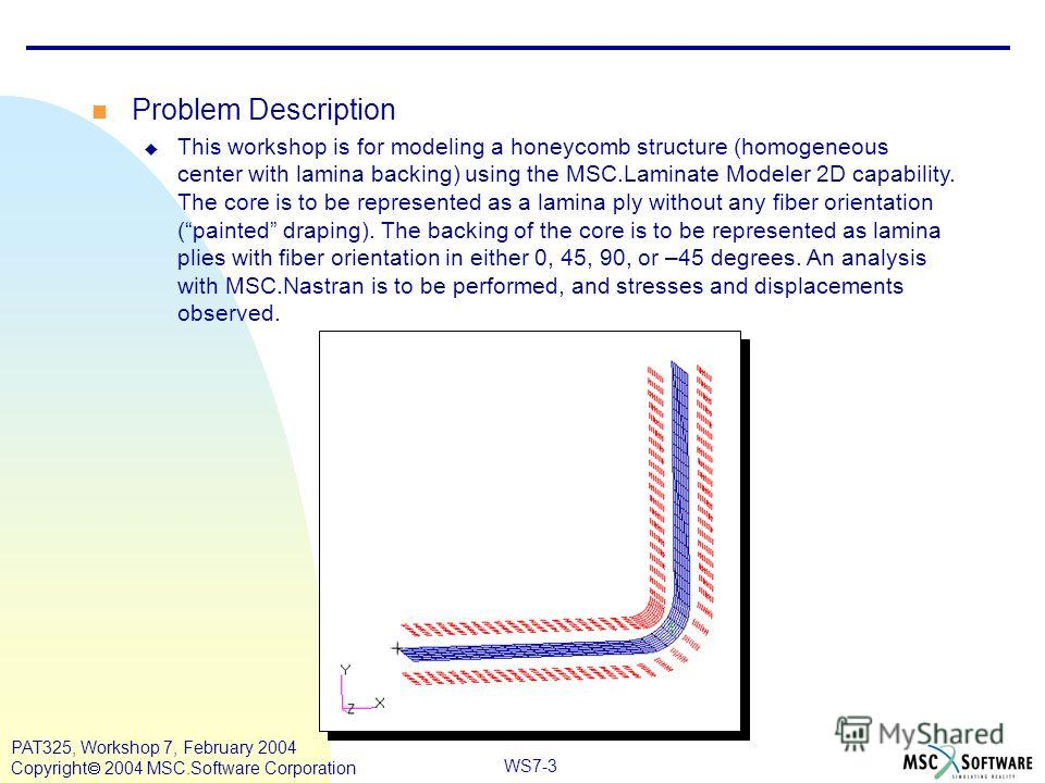 Mar120, Workshop 10, March 2001 WS7-3 PAT325, Workshop 7, February 2004 Copyright 2004 MSC.Software Corporation Problem Description This workshop is for modeling a honeycomb structure (homogeneous center with lamina backing) using the MSC.Laminate Mo