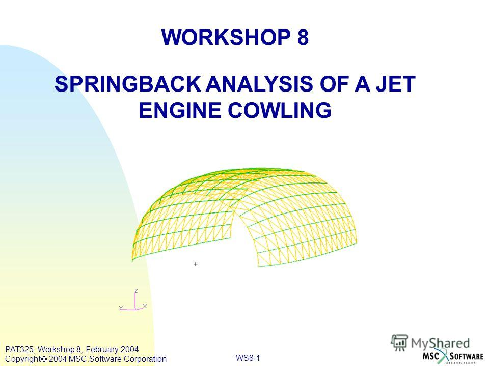 WORKSHOP 8 SPRINGBACK ANALYSIS OF A JET ENGINE COWLING WS8-1 PAT325, Workshop 8, February 2004 Copyright 2004 MSC.Software Corporation