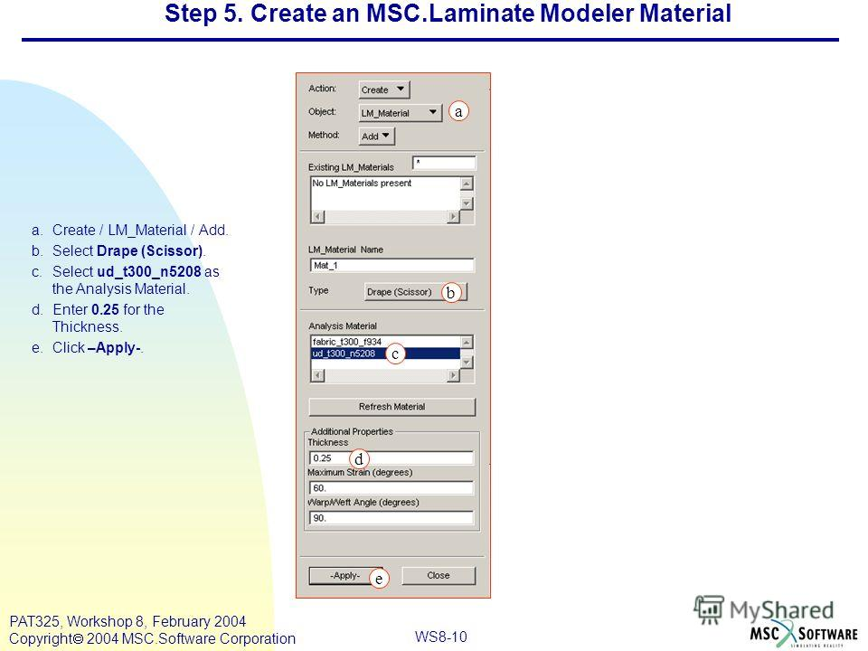 WS8-10 PAT325, Workshop 8, February 2004 Copyright 2004 MSC.Software Corporation a.Create / LM_Material / Add. b.Select Drape (Scissor). c.Select ud_t300_n5208 as the Analysis Material. d.Enter 0.25 for the Thickness. e.Click –Apply-. a e c d Step 5.