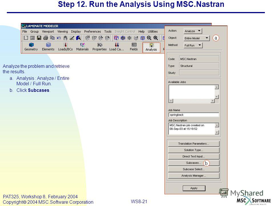WS8-21 PAT325, Workshop 8, February 2004 Copyright 2004 MSC.Software Corporation Analyze the problem and retrieve the results. a.Analysis : Analyze / Entire Model / Full Run. b.Click Subcases. Step 12. Run the Analysis Using MSC.Nastran a b