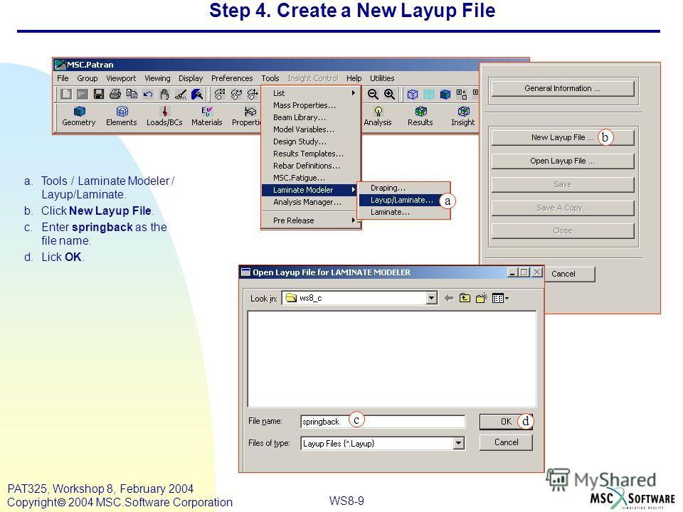WS8-9 PAT325, Workshop 8, February 2004 Copyright 2004 MSC.Software Corporation a.Tools / Laminate Modeler / Layup/Laminate. b.Click New Layup File. c.Enter springback as the file name. d.Lick OK. b a Step 4. Create a New Layup File c d