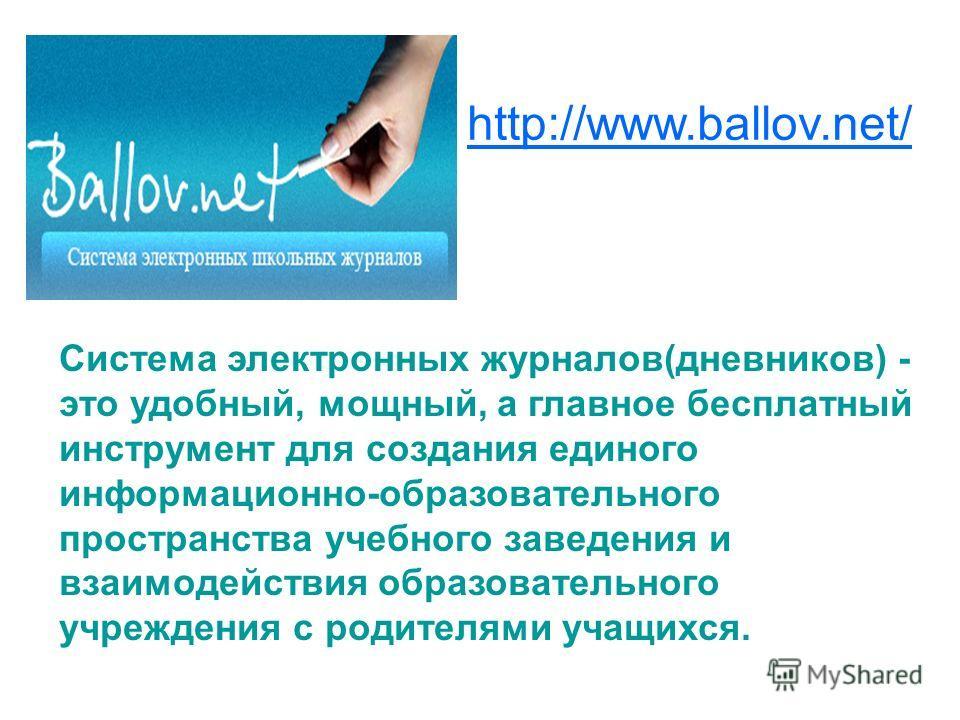 http://www.ballov.net/ Система электронных журналов(дневников) - это удобный, мощный, а главное бесплатный инструмент для создания единого информационно-образовательного пространства учебного заведения и взаимодействия образовательного учреждения с р