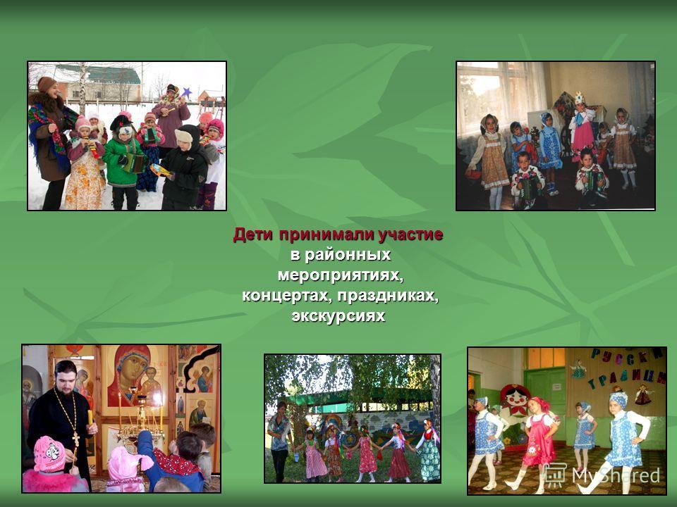 Дети принимали участие в районных мероприятиях, мероприятиях, концертах, праздниках, концертах, праздниках,экскурсиях