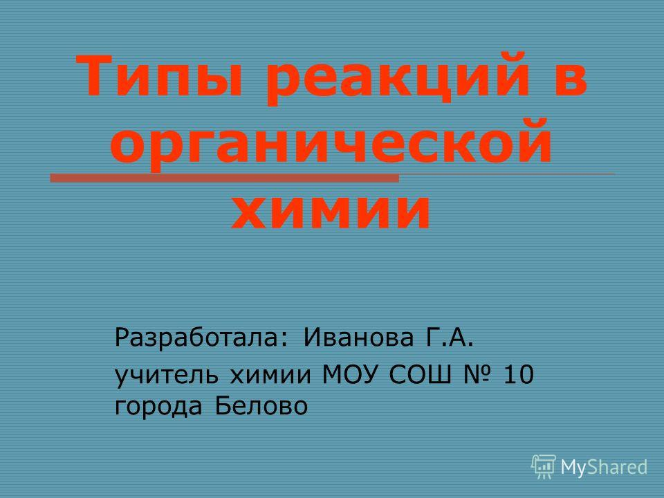 Типы реакций в органической химии Разработала: Иванова Г.А. учитель химии МОУ СОШ 10 города Белово