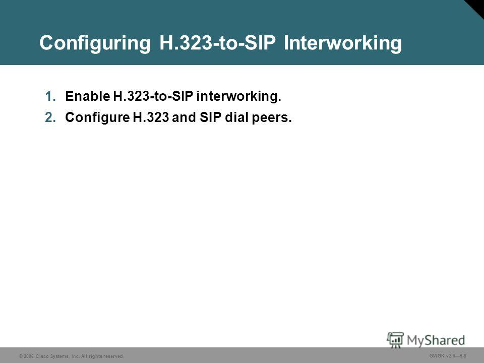 © 2006 Cisco Systems, Inc. All rights reserved. GWGK v2.06-8 Configuring H.323-to-SIP Interworking 1. Enable H.323-to-SIP interworking. 2. Configure H.323 and SIP dial peers.