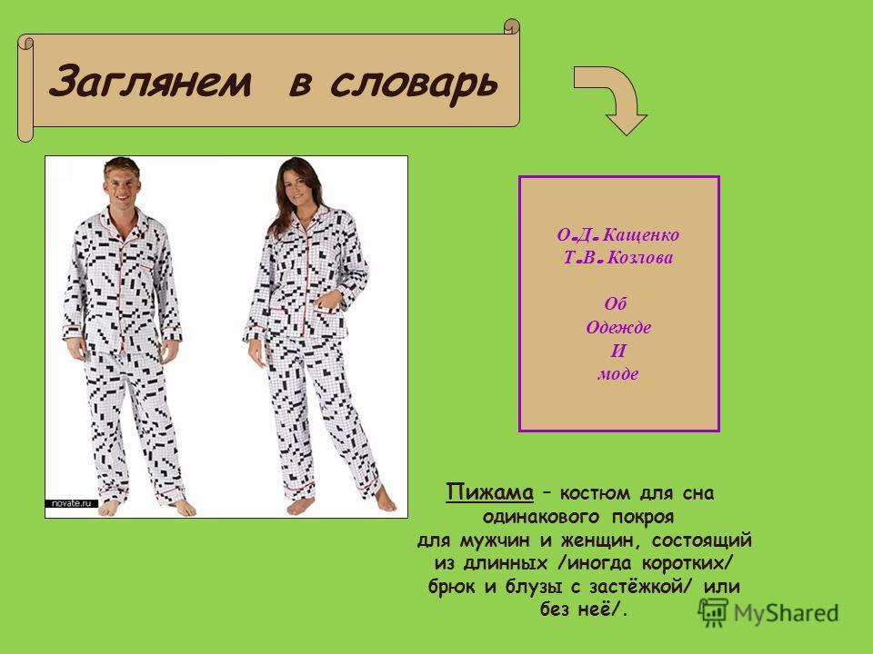 Заглянем в словарь О. Д. Кащенко Т. В. Козлова Об Одежде И моде Пижама – костюм для сна одинакового покроя для мужчин и женщин, состоящий из длинных /иногда коротких/ брюк и блузы с застёжкой/ или без неё/.