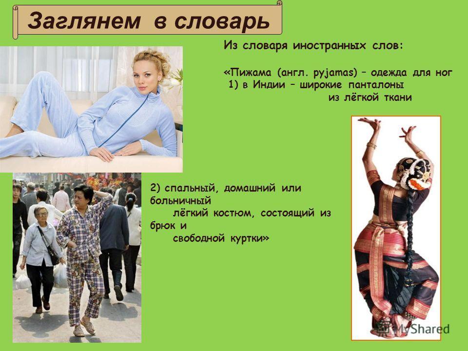 Заглянем в словарь Из словаря иностранных слов: «Пижама (англ. pyjamas) – одежда для ног 1) в Индии – широкие панталоны из лёгкой ткани 2) спальный, домашний или больничный лёгкий костюм, состоящий из брюк и свободной куртки»