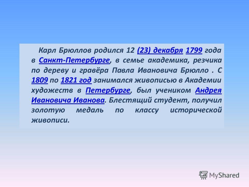 Карл Брюллов родился 12 (23) декабря 1799 года в Санкт-Петербурге, в семье академика, резчика по дереву и гравёра Павла Ивановича Брюлло. С 1809 по 1821 год занимался живописью в Академии художеств в Петербурге, был учеником Андрея Ивановича Иванова.