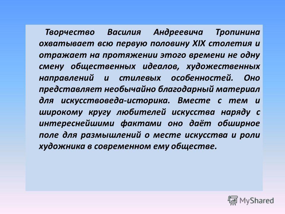 Творчество Василия Андреевича Тропинина охватывает всю первую половину XIX столетия и отражает на протяжении этого времени не одну смену общественных идеалов, художественных направлений и стилевых особенностей. Оно представляет необычайно благодарный
