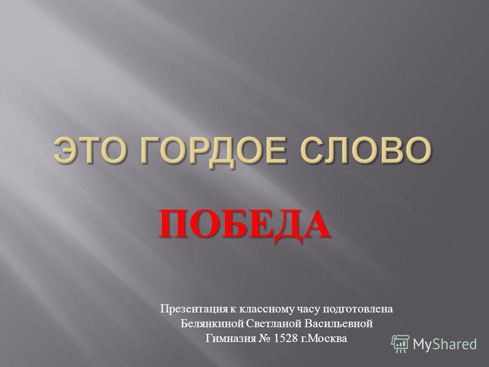 ПОБЕДА Презентация к классному часу подготовлена Белянкиной Светланой Васильевной Гимназия 1528 г.Москва