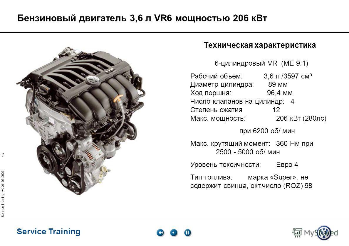 16 Service Training Service Training, VK-21, 05.2005 Бензиновый двигатель 3,6 л VR6 мощностью 206 к Вт Техническая характеристика 6-цилиндровый VR (ME 9.1) Рабочий объём: 3,6 л /3597 см³ Диаметр цилиндра: 89 мм Ход поршня: 96,4 мм Число клапанов на ц