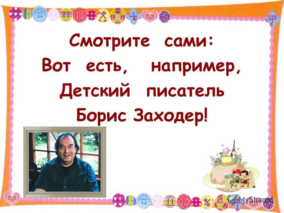 Смотрите сами: Вот есть, например, Детский писатель Борис Заходер!