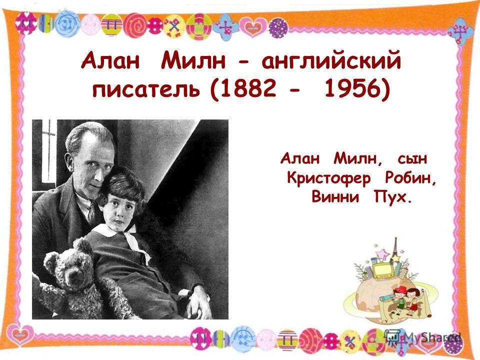 Алан Милн - английский писатель (1882 - 1956) Алан Милн, сын Кристофер Робин, Винни Пух.