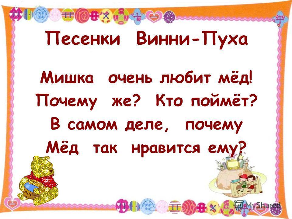 Песенки Винни-Пуха Мишка очень любит мёд! Почему же? Кто поймёт? В самом деле, почему Мёд так нравится ему?