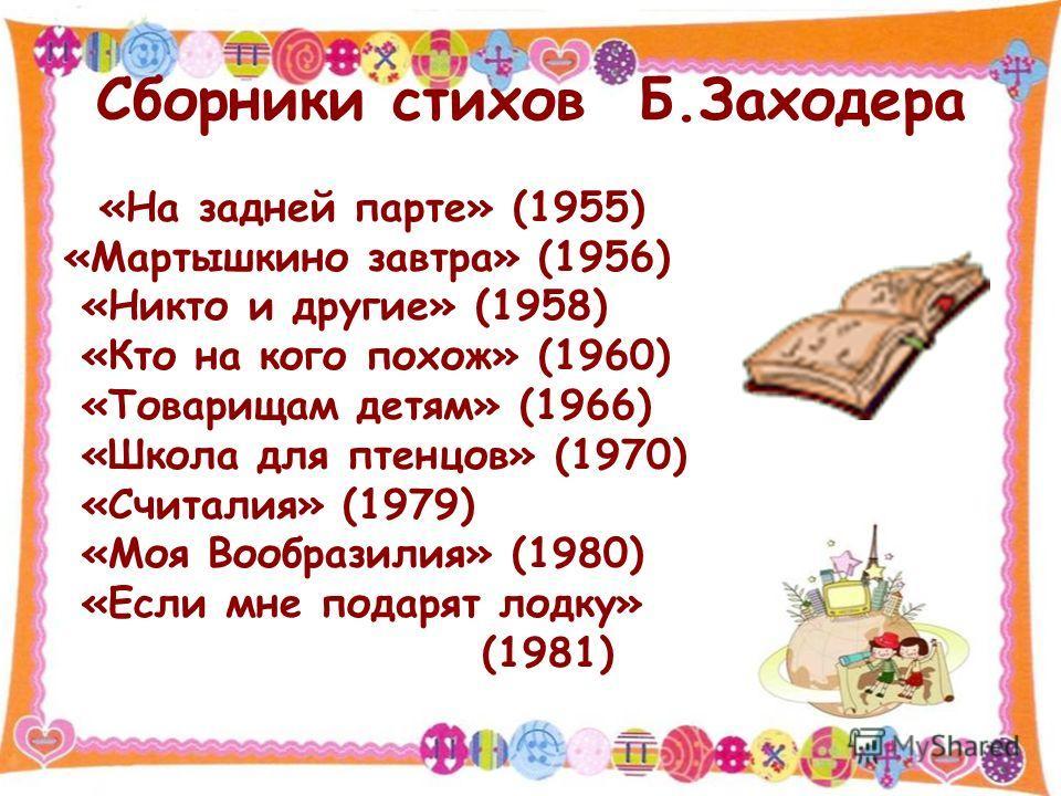 Сборники стихов Б.Заходера «На задней парте» (1955) «Мартышкино завтра» (1956) «Никто и другие» (1958) «Кто на кого похож» (1960) «Товарищам детям» (1966) «Школа для птенцов» (1970) «Считалия» (1979) «Моя Вообразилия» (1980) «Если мне подарят лодку»