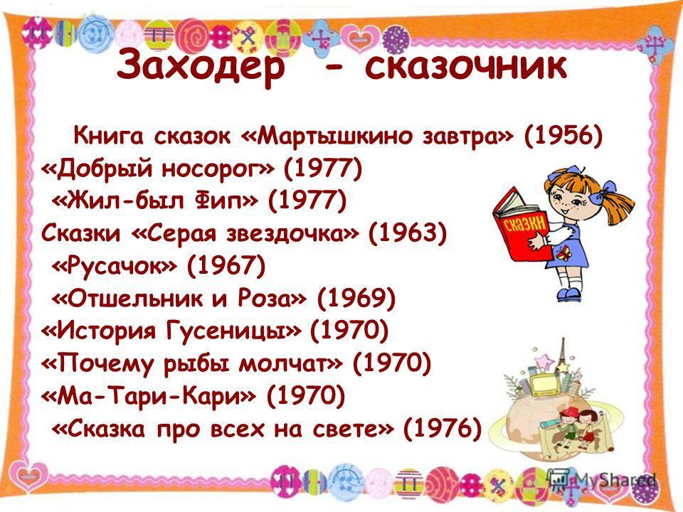 Заходер - сказочник Книга сказок «Мартышкино завтра» (1956) «Добрый носорог» (1977) «Жил-был Фип» (1977) Сказки «Серая звездочка» (1963) «Русачок» (1967) «Отшельник и Роза» (1969) «История Гусеницы» (1970) «Почему рыбы молчат» (1970) «Ма-Тари-Кари» (