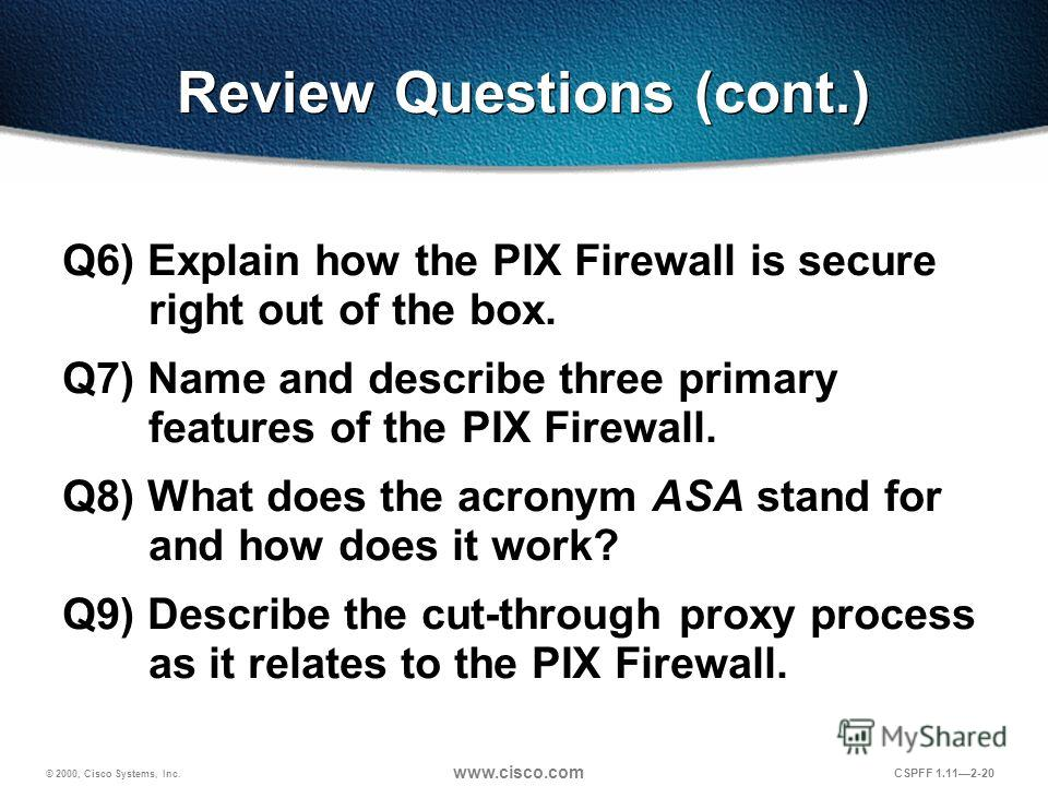 © 2000, Cisco Systems, Inc. www.cisco.com CSPFF 1.112-20 Review Questions (cont.) Q6) Explain how the PIX Firewall is secure right out of the box. Q7) Name and describe three primary features of the PIX Firewall. Q8) What does the acronym ASA stand f