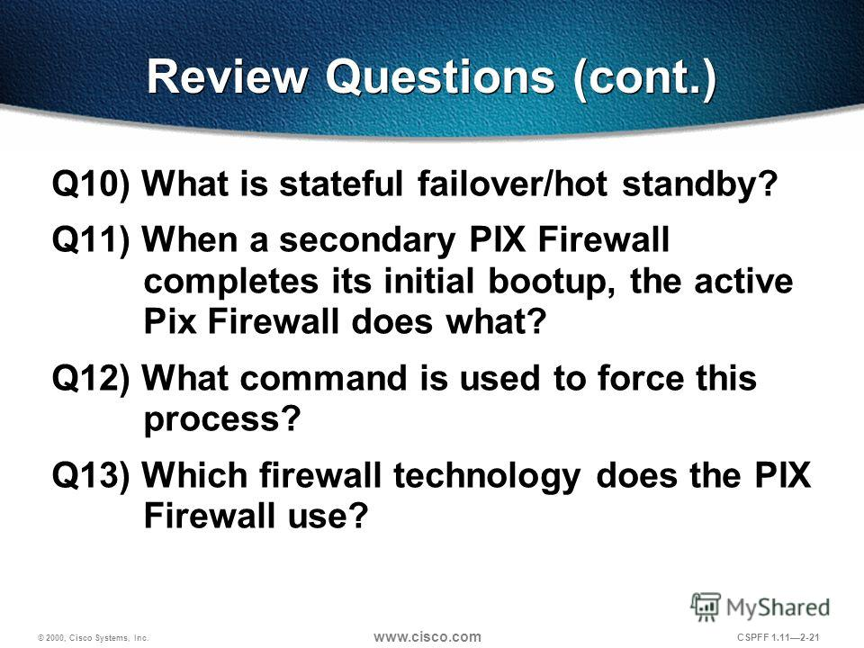 © 2000, Cisco Systems, Inc. www.cisco.com CSPFF 1.112-21 Review Questions (cont.) Q10) What is stateful failover/hot standby? Q11) When a secondary PIX Firewall completes its initial bootup, the active Pix Firewall does what? Q12) What command is use