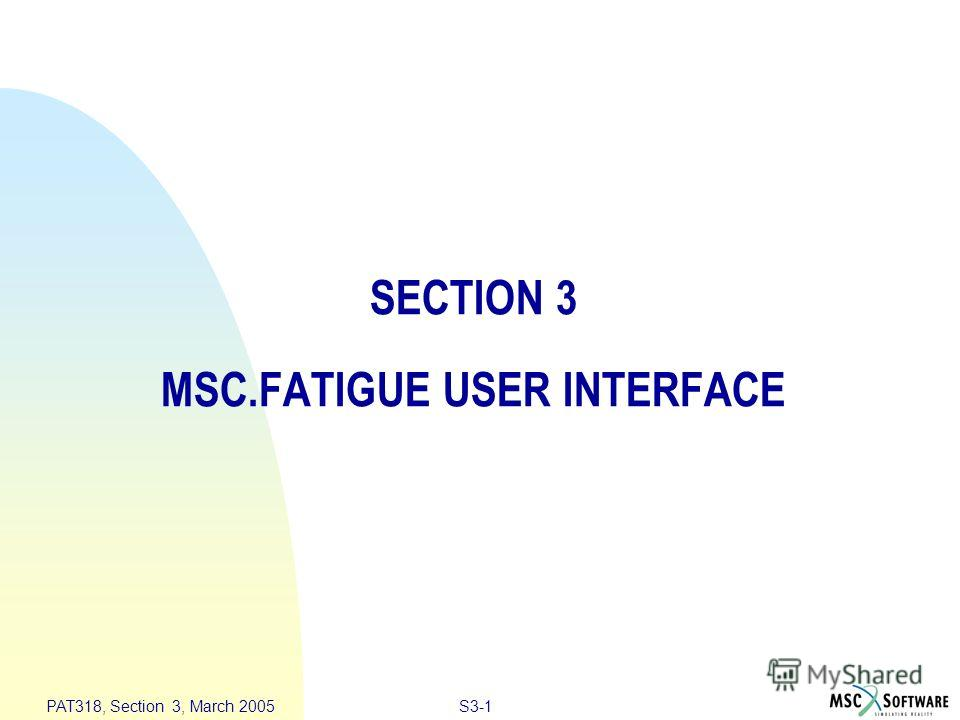 S3-1 PAT318, Section 3, March 2005 SECTION 3 MSC.FATIGUE USER INTERFACE